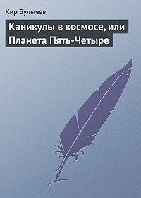 Кир Булычев - Каникулы в космосе, или Планета Пять-Четыре