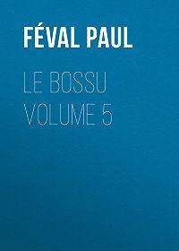 Paul Féval -Le Bossu Volume 5