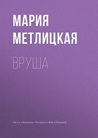 Мария Метлицкая -Вруша