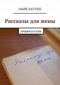 Марк Катухо -Рассказы дляжены. Крошки состола
