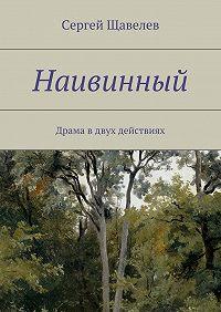 Сергей Щавелев -Наивинный. Драма вдвух действиях