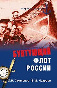 Игорь Хмельнов -Бунтующий флот России. От Екатерины II до Брежнева