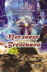 Петр Николаевич Черкашин -Послание Вселенной