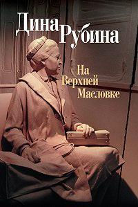 Дина Рубина - На Верхней Масловке (сборник)