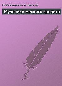 Глеб Успенский -Мученики мелкого кредита