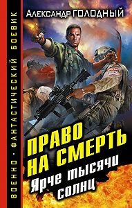 Александр Голодный - Право на смерть. Ярче тысячи солнц