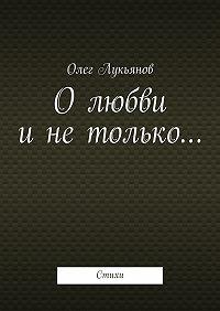Олег Лукьянов -Олюбви инетолько…