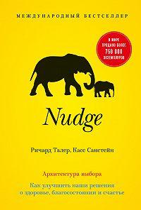 Касс Санстейн -Nudge. Архитектура выбора. Как улучшить наши решения о здоровье, благосостоянии и счастье