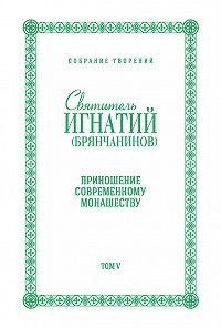 Святитель Игнатий Брянчанинов -Собрание творений. Том V. Приношение современному монашеству