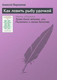 Алексей Варламов -Как ловить рыбу удочкой