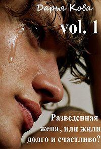 Дарья Кова -Разведенная жена, или Жили долго и счастливо? vol.1