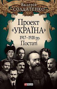 Валерій Солдатенко -Проект «Україна». 1917—1920 рр. Постатi