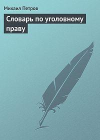 Михаил Петров - Словарь по уголовному праву
