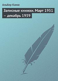 Альбер Камю -Записные книжки. Март 1951 – декабрь 1959