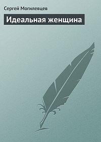 Сергей Могилевцев - Идеальная женщина