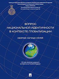 Коллектив авторов - Вопрос национальной идентичности в контексте глобализации