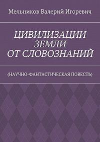 Валерий Мельников -ЦИВИЛИЗАЦИИ ЗЕМЛИ ОТСЛОВОЗНАНИЙ. (НАУЧНО-ФАНТАСТИЧЕСКАЯ ПОВЕСТЬ)
