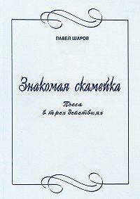 Павел Шаров -Знакомая скамейка. Пьеса в трех действиях