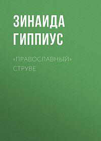 Зинаида Николаевна Гиппиус -«Православный» Струве