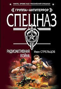 Иван Стрельцов - Радиоактивная война
