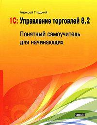 Алексей Гладкий -1С: Управление торговлей 8.2. Понятный самоучитель для начинающих