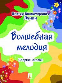 Виктор Владимирович Лунин -Волшебная мелодия (сборник сказок)