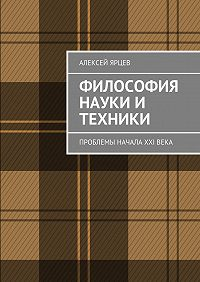 Алексей Ярцев -Философия науки и техники. Проблемы начала XXIвека