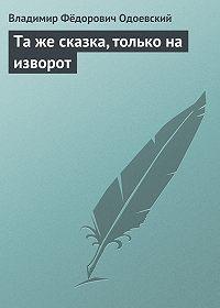 Владимир Одоевский -Та же сказка, только на изворот