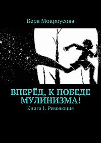 Вера Мокроусова - Вперёд, кпобеде мулинизма! Книга 1. Революция