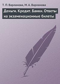 Т. П. Варламова, М. А. Варламова - Деньги. Кредит. Банки. Ответы на экзаменационные билеты