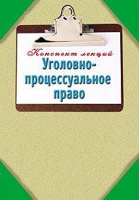 Наталья Ольшевская -Уголовно-процессуальное право: Конспект лекций