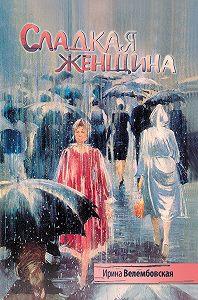 Ирина Александровна Велембовская -Сладкая женщина
