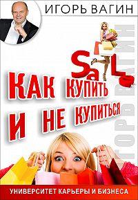 Игорь Олегович Вагин -Как купить и не купиться. Как не дать обмануть себя при совершении покупок