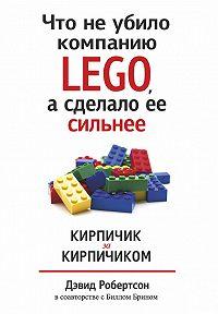 Билл Брин, Дэвид Робертсон - Что не убило компанию LEGO, а сделало ее сильнее. Кирпичик за кирпичиком