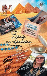 Натали Гагарина -Брак по-арабски. Моя невероятная жизнь в Египте