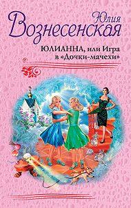 Юлия Вознесенская - Юлианна, или Игра в «Дочки-мачехи»