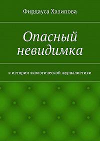 Фирдауса Хазипова - Опасный невидимка. кистории экологической журналистики
