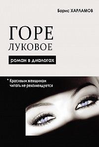 Борис Харламов -Горе луковое. Роман в диалогах
