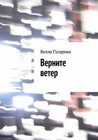 Белла Гусарова - Верните ветер