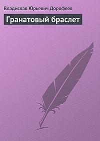 Владислав Дорофеев - Гранатовый браслет