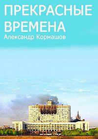 Александр Кормашов - Прекрасные времена