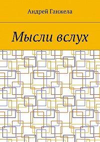 Андрей Ганжела -Мысли вслух. Сборник стихов ипесен
