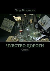 Олег Вязанкин - Чувство дороги