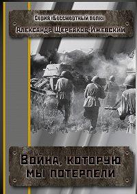 Щербаков-Ижевский Александр -Война, которую мы потерпели. Серия «Бессмертный полк»