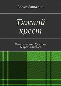 Борис Завьялов -Тяжкий крест. Памяти свщмч. Дмитрия Кедроливанского