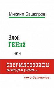 Михаил Башкиров - Злой ГЕНий, или Сперматозоиды штурмуют…