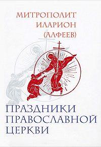 Митрополит Иларион (Алфеев) -Праздники Православной Церкви