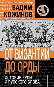 Вадим Кожинов - От Византии до Орды. История Руси и русского Слова