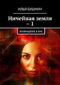 Илья Бушмин -Ничейная земля –1. Возвращение вЯму