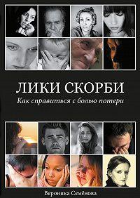 Вероника Семёнова -Лики скорби. Как справиться сболью потери